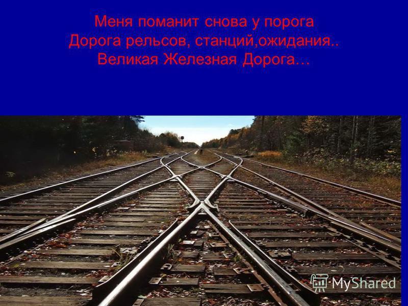 Меня поманит снова у порога Дорога рельсов, станций,ожидания.. Великая Железная Дорога…
