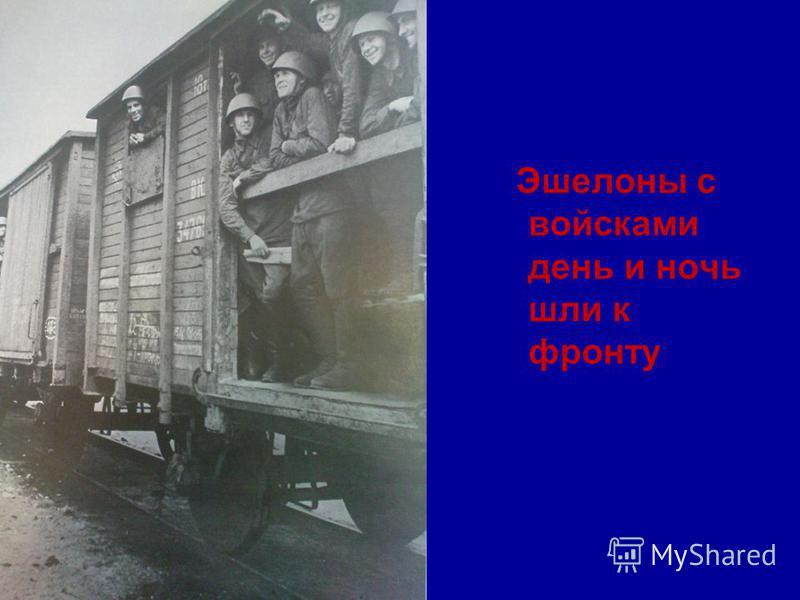 Эшелоны с войсками день и ночь шли к фронту