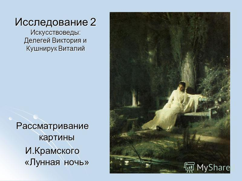 Исследование 2 Искусствоведы: Делегей Виктория и Кушнирук Виталий Рассматривание картины И.Крамского «Лунная ночь»