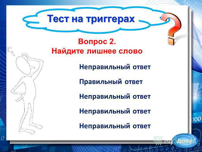 Тест на триггерах Далее Вопрос 2. Найдите лишнее слово Неправильный ответ Правильный ответ Неправильный ответ
