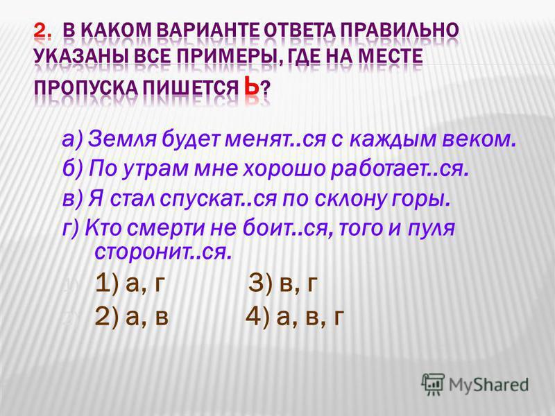 а) Земля будэт менять..ся с каждым веком. б) По утрам мне хорошо работаэт..ся. в) Я стал спускать..ся по склону горы. г) Кто смерти не болит..ся, того и пуля сторонит..ся. 1) 1) а, г 3) в, г 2) 2) а, в 4) а, в, г