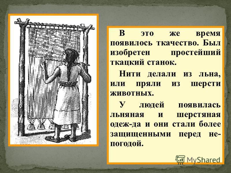 В это же время появилось ткачество. Был изобретен простейший ткацкий станок. Нити делали из льна, или пряли из шерсти животных. У людей появилась льняная и шерстяная одеж-да и они стали более защищенными перед не- погодой.