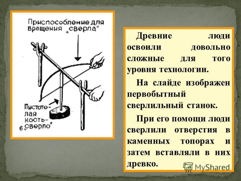 Древние люди освоили довольно сложные для того уровня технологии. На слайде изображен первобытный сверлильный станок. При его помощи люди сверлили отверстия в каменных топорах и затем вставляли в них древко.