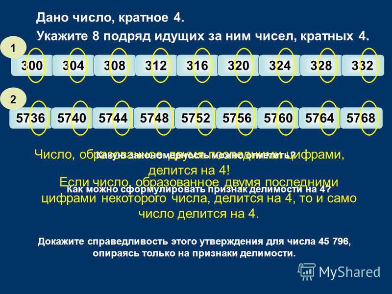 300304308312316320324328332 573657405744574857525756576057645768 Число, образованное двумя последними цифрами, делится на 4! 1 2 Укажите 8 подряд идущих за ним чисел, кратных 4. Какую закономерность можно отметить? Дано число, кратное 4. Как можно сф