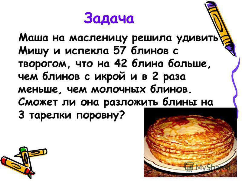 Задача Маша на масленицу решила удивить Мишу и испекла 57 блинов с творогом, что на 42 блина больше, чем блинов с икрой и в 2 раза меньше, чем молочных блинов. Сможет ли она разложить блины на 3 тарелки поровну?