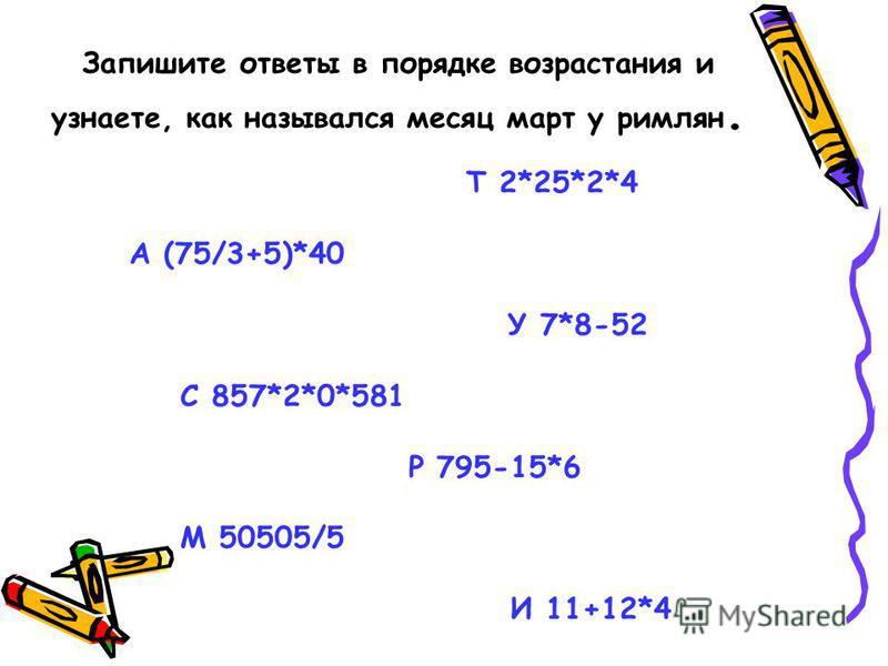 Запишите ответы в порядке возрастания и узнаете, как назывался месяц март у римлян. Т 2*25*2*4 А (75/3+5)*40 У 7*8-52 С 857*2*0*581 Р 795-15*6 М 50505/5 И 11+12*4