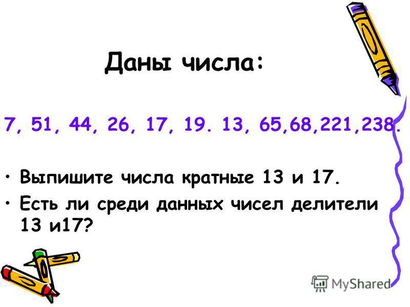 Даны числа: 7, 51, 44, 26, 17, 19. 13, 65,68,221,238. Выпишите числа кратные 13 и 17. Есть ли среди данных чисел делители 13 и 17?
