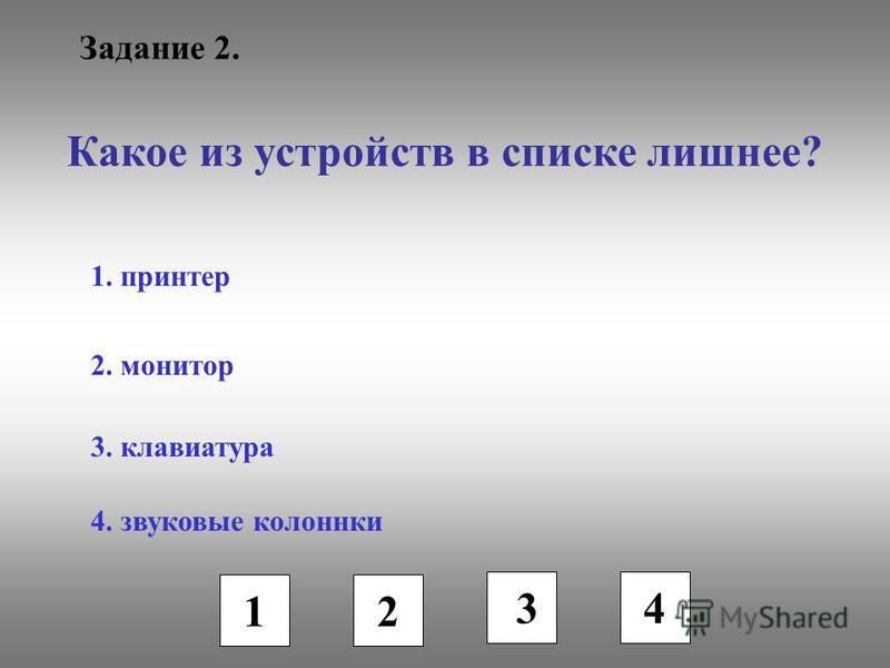 Задание 2. Какое из устройств в списке лишнее? 1. принтер 2. монитор 3. клавиатура 4. звуковые колонки 1 2 3 4
