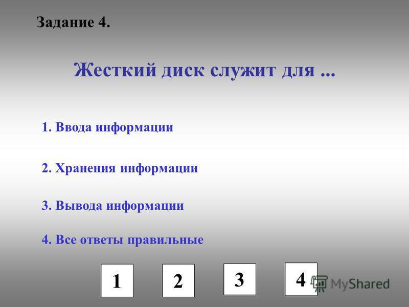 Задание 4. Жесткий диск служит для... 1. Ввода информации 2. Хранения информации 3. Вывода информации 4. Все ответы правильные 1 2 3 4