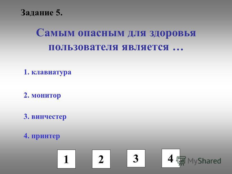 Задание 5. Самым опасным для здоровья пользователя является … 1. клавиатура 2. монитор 3. винчестер 4. принтер 1 2 3 4