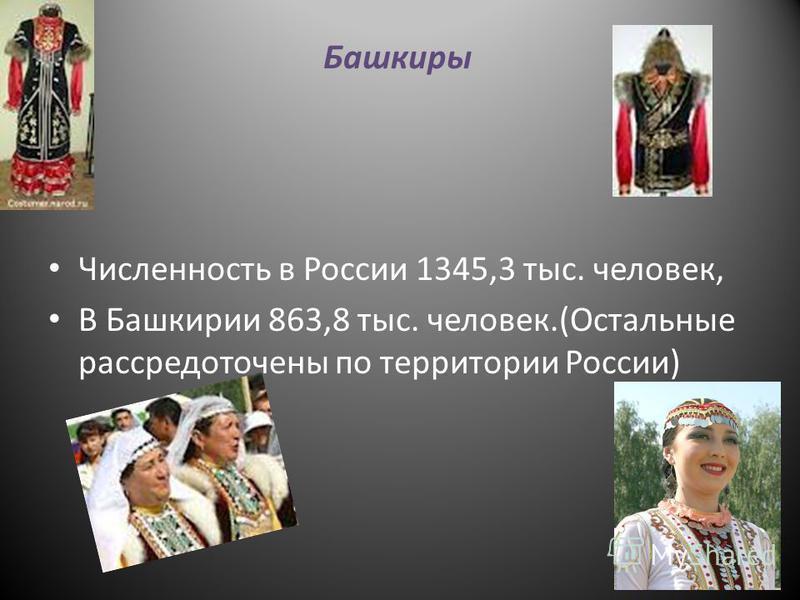 Башкиры Численность в России 1345,3 тыс. человек, В Башкирии 863,8 тыс. человек.(Остальные рассредоточены по территории России)