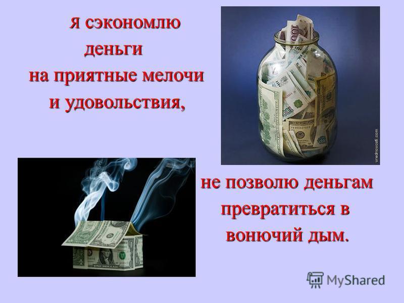 Я сэкономлю Я сэкономлю деньги деньги на приятные мелочи на приятные мелочи и удовольствия, и удовольствия, не позволю деньгам не позволю деньгам превратиться в превратиться в вонючий дым. вонючий дым.