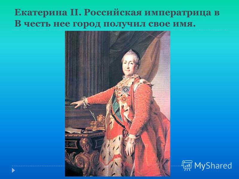 Екатерина II. Российская императрица в В честь нее город получил свое имя.