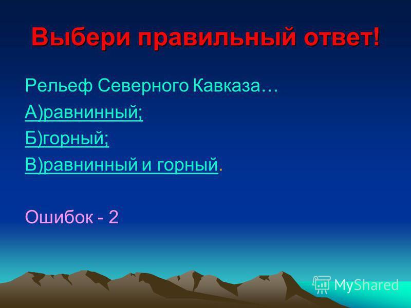 Выбери правильный ответ! Рельеф Северного Кавказа… А)равнинный; Б)горный; В)равнинный и горныйВ)равнинный и горный. Ошибок - 2