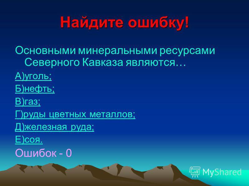 Найдите ошибку! Основными минеральными ресурсами Северного Кавказа являются… А)уголь; Б)нефть; В)газ; Г)руды цветных металлов; Д)железная руда; Е)соя. Ошибок - 0