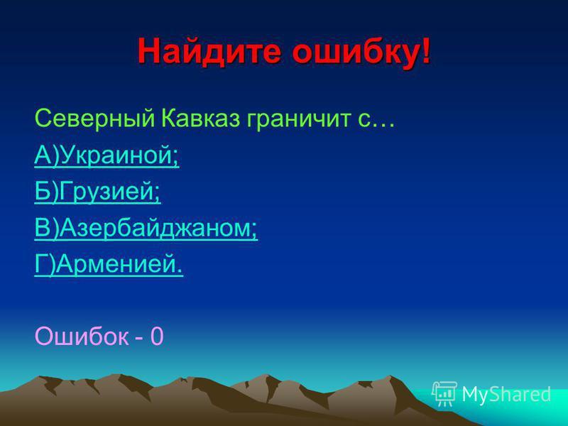 Найдите ошибку! Северный Кавказ граничит с… А)Украиной; Б)Грузией; В)Азербайджаном; Г)Арменией. Ошибок - 0