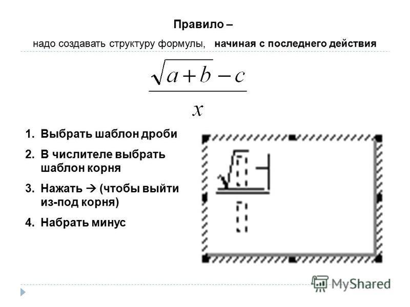 1. Выбрать шаблон дроби 2. В числителе выбрать шаблон корня 3. Нажать (чтобы выйти из-под корня) 4. Набрать минус Правило – надо создавать структуру формулы, начиная с последнего действия