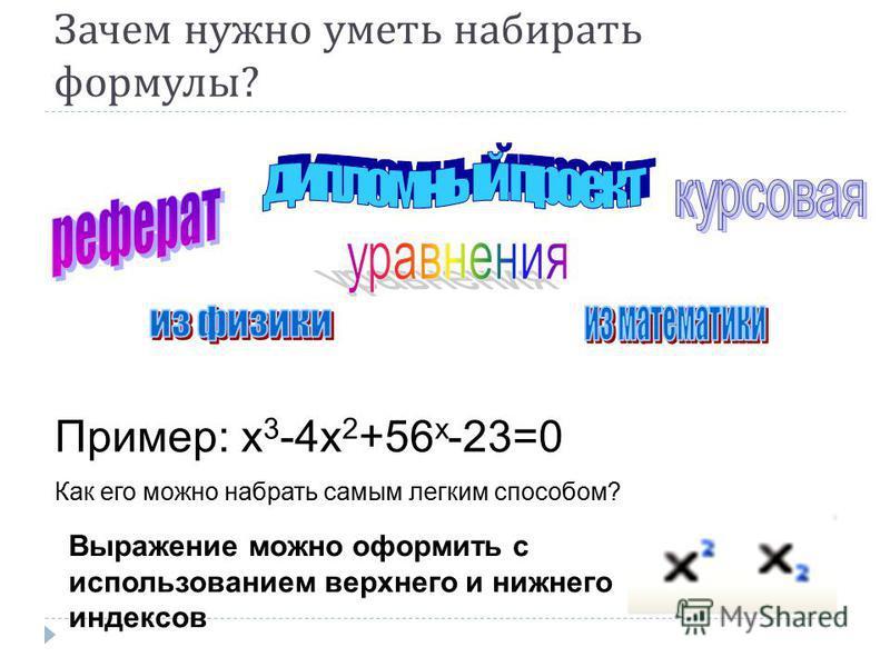 Зачем нужно уметь набирать формулы ? Пример: х 3 -4 х 2 +56 х -23=0 Как его можно набрать самым легким способом? Выражение можно оформить с использованием верхнего и нижнего индексов