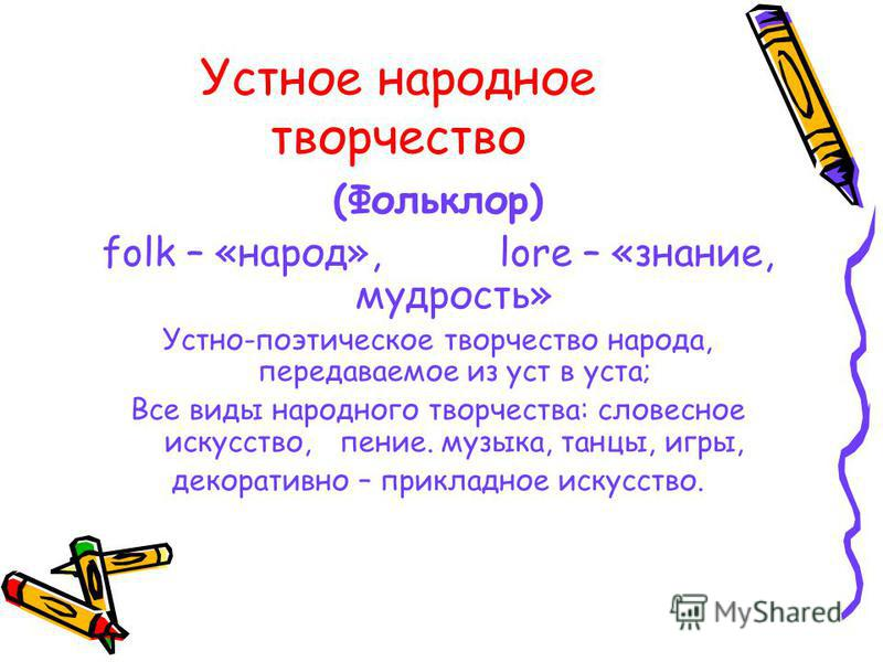(Фольклор) folk – «народ», lore – «знание, мудрость» Устно-поэтическое творчество народа, передаваемое из уст в уста; Все виды народного творчества: словесное искусство, пение. музыка, танцы, игры, декоративно – прикладное искусство.