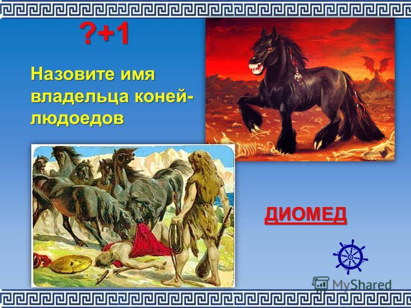 Назовите имя владельца коней- людоедов ДИОМЕД ?+1