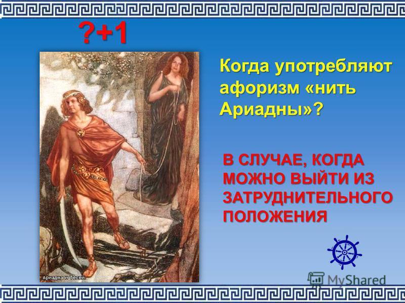 Когда употребляют афоризм «нить Ариадны»? В СЛУЧАЕ, КОГДА МОЖНО ВЫЙТИ ИЗ ЗАТРУДНИТЕЛЬНОГО ПОЛОЖЕНИЯ ?+1