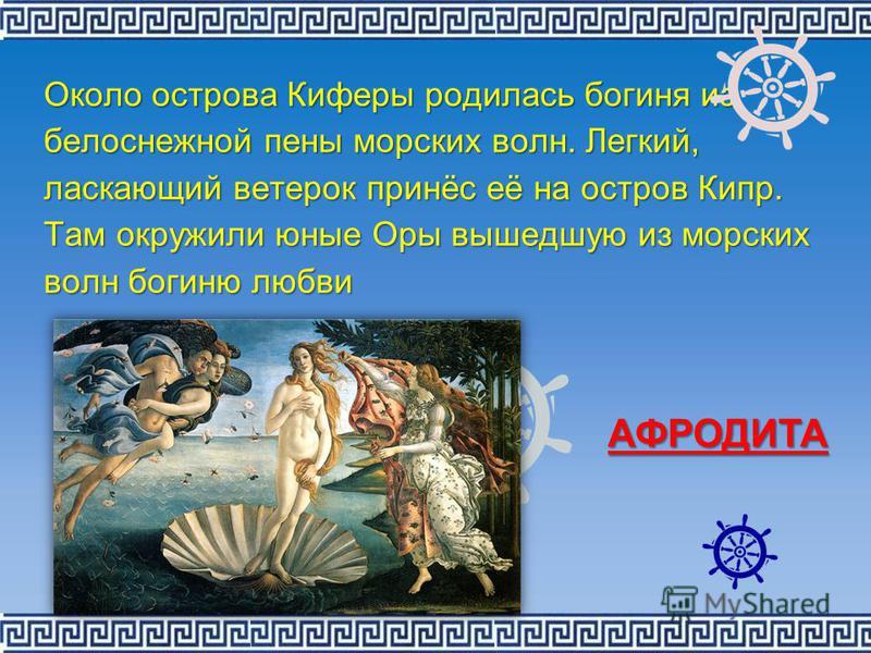 Около острова Киферы родилась богиня из белоснежной пены морских волн. Легкий, ласкающий ветерок принёс её на остров Кипр. Там окружили юные Оры вышедшую из морских волн богиню любви АФРОДИТА