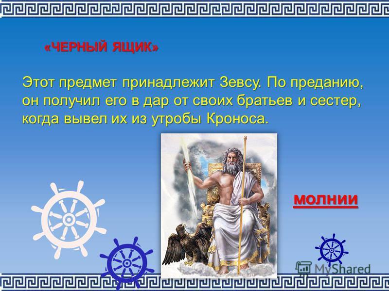«ЧЕРНЫЙ ЯЩИК» Этот предмет принадлежит Зевсу. По преданию, он получил его в дар от своих братьев и сестер, когда вывел их из утробы Кроноса. молнии