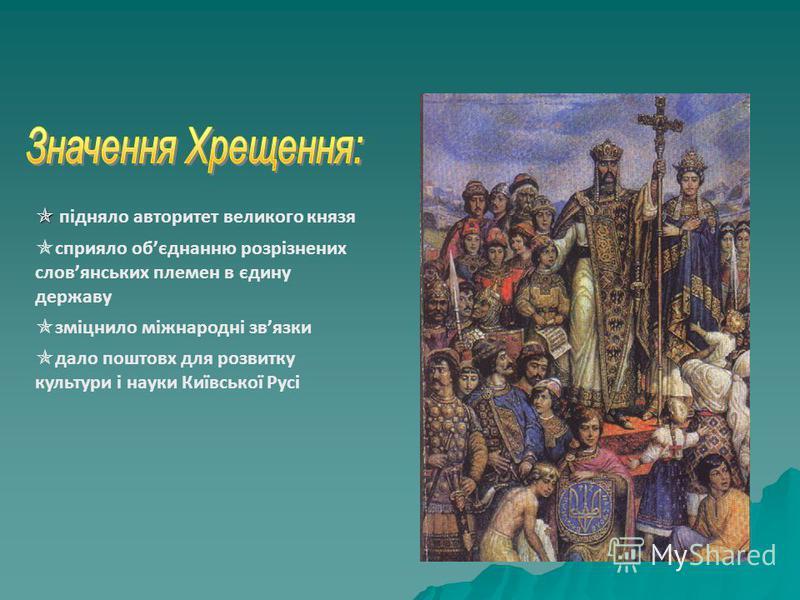підняло авторитет великого князя сприяло обєднанню розрізнених словянських племен в єдину державу зміцнило міжнародні звязки дало поштовх для розвитку культури і науки Київської Русі
