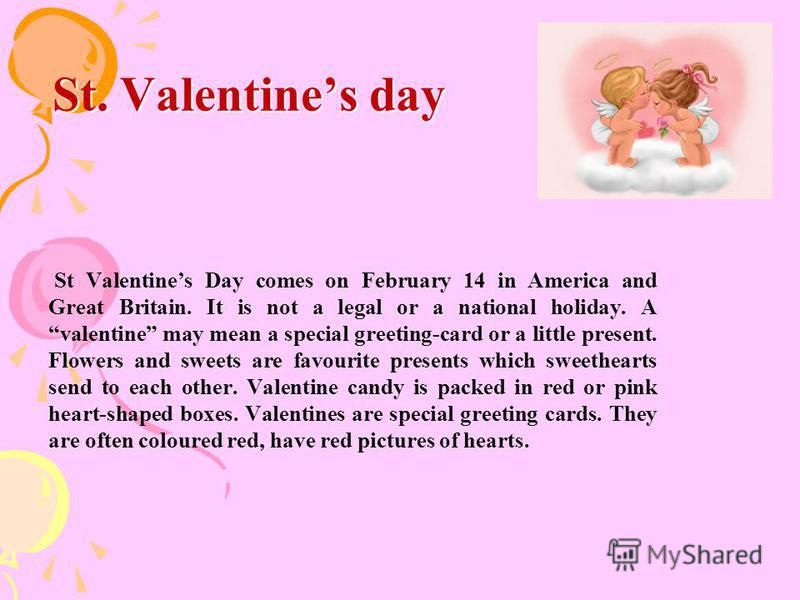 St. Valentines day St Valentines Day comes on February 14 in America and Great Britain. It is not a legal or a national holiday. A valentine may mean a special greeting-card or a little present. Flowers and sweets are favourite presents which sweethe