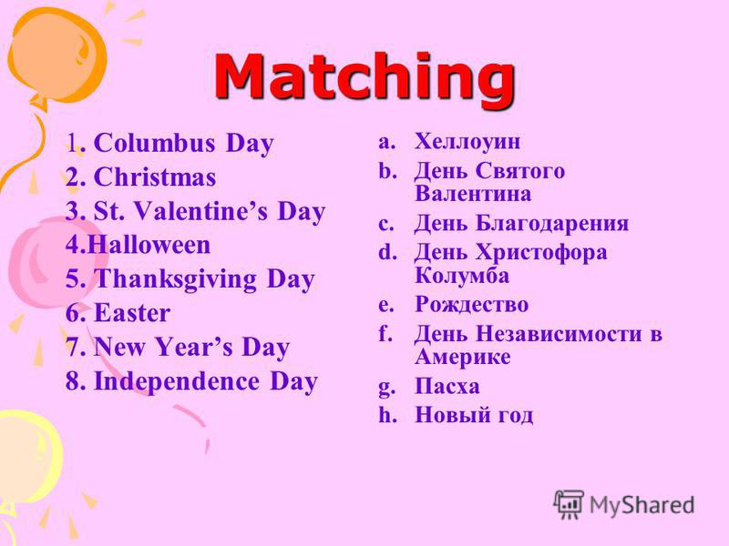 Matching 1. Columbus Day 2. Christmas 3. St. Valentines Day 4.Halloween 5. Thanksgiving Day 6. Easter 7. New Years Day 8. Independence Day a.Хеллоуин b.День Святого Валентина c.День Благодарения d.День Христофора Колумба e.Рождество f.День Независимо