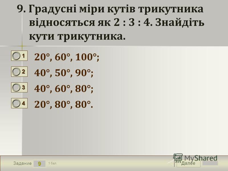 Далее 9 Задание 1 бал. 1111 2222 3333 4444 9. Градусні міри кутів трикутника відносяться як 2 : 3 : 4. Знайдіть кути трикутника. 20°, 60°, 100°; 40°, 50°, 90°; 40°, 60°, 80°; 20°, 80°, 80°.