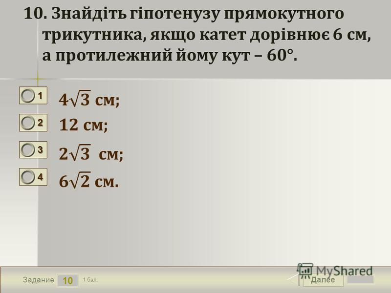 Далее 10 Задание 1 бал. 1111 2222 3333 4444 10. Знайдіть гіпотенузу прямокутного трикутника, якщо катет дорівнює 6 см, а протилежний йому кут – 60°. 12 см;