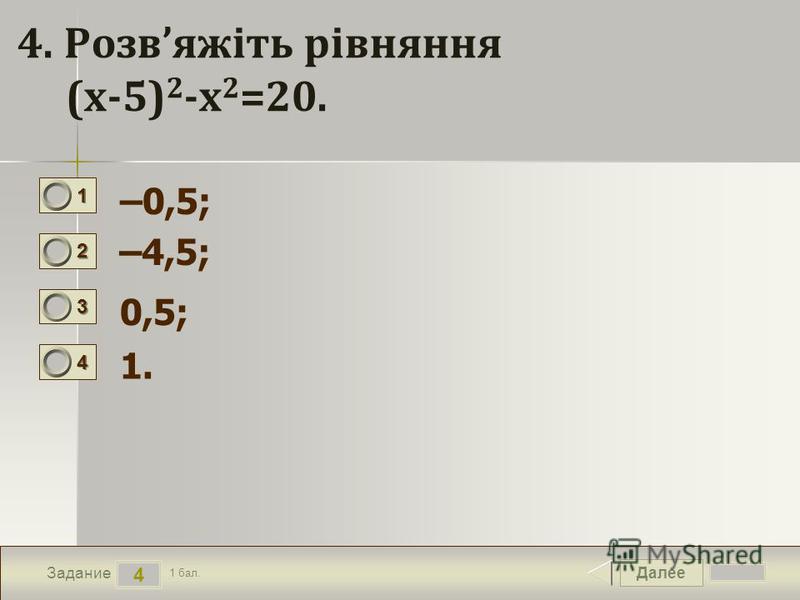 Далее 4 Задание 1 бал. 1111 2222 3333 4444 4. Розвяжіть рівняння (х-5) 2 -х 2 =20. –0,5; –4,5; 0,5; 1.