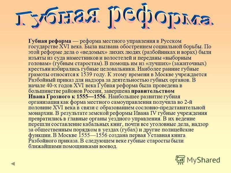 Губная реформа реформа местного управления в Русском государстве XVI века. Была вызвана обострением социальной борьбы. По этой реформе дела о «ведомых» лихих людях (разбойниках и ворах) были изъяты из суда наместников и волостелей и переданы «выборны