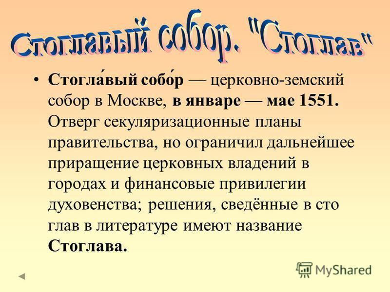 Стогла́вый собо́р церковно-земский собор в Москве, в январе мае 1551. Отверг секуляризационные планы правительства, но ограничил дальнейшее приращение церковных владений в городах и финансовые привилегии духовенства; решения, сведённые в сто глав в л