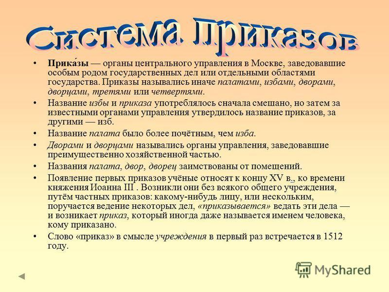 Прика́зы органы центрального управления в Москве, заведовавшие особым родом государственных дел или отдельными областями государства. Приказы назывались иначе палатами, избами, дворами, дворцами, третями или четвертями. Название избы и приказа употре