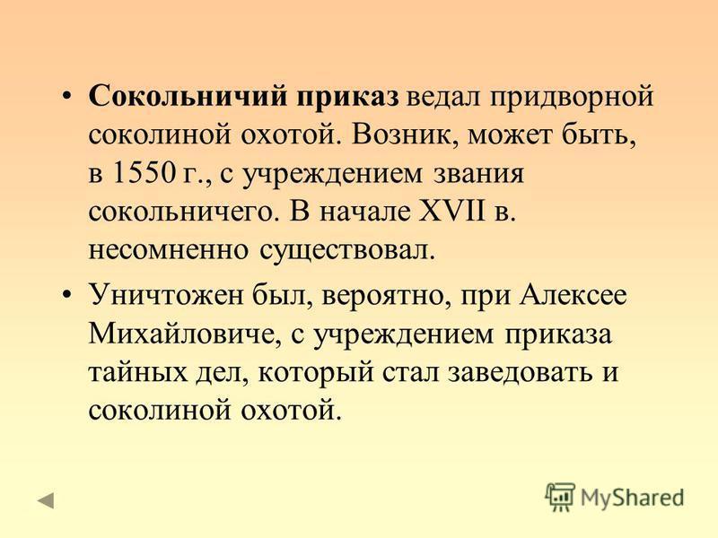 Сокольничий приказ ведал придворной соколиной охотой. Возник, может быть, в 1550 г., с учреждением звания сокольничего. В начале XVII в. несомненно существовал. Уничтожен был, вероятно, при Алексее Михайловиче, с учреждением приказа тайных дел, котор