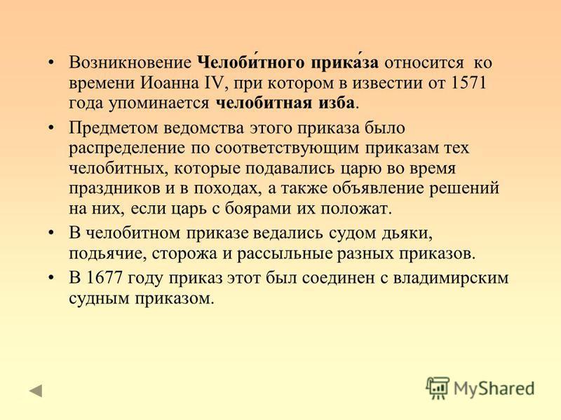 Возникновение Челоби́тного прика́за относится ко времени Иоанна IV, при котором в известии от 1571 года упоминается челобитная изба. Предметом ведомства этого приказа было распределение по соответствующим приказам тех челобитных, которые подавались ц