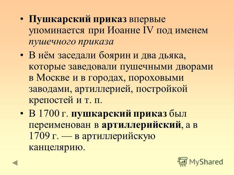 Пушкарский приказ впервые упоминается при Иоанне IV под именем пушечного приказа В нём заседали боярин и два дьяка, которые заведовали пушечными дворами в Москве и в городах, пороховыми заводами, артиллерией, постройкой крепостей и т. п. В 1700 г. пу