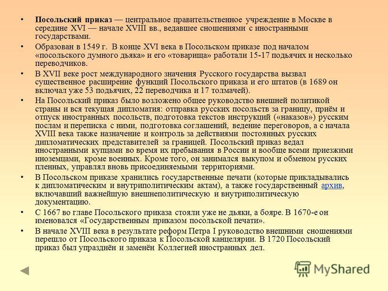 Посольский приказ центральное правительственное учреждение в Москве в середине XVI начале XVIII вв., ведавшее сношениями с иностранными государствами. Образован в 1549 г. В конце XVI века в Посольском приказе под началом «посольского думного дьяка» и