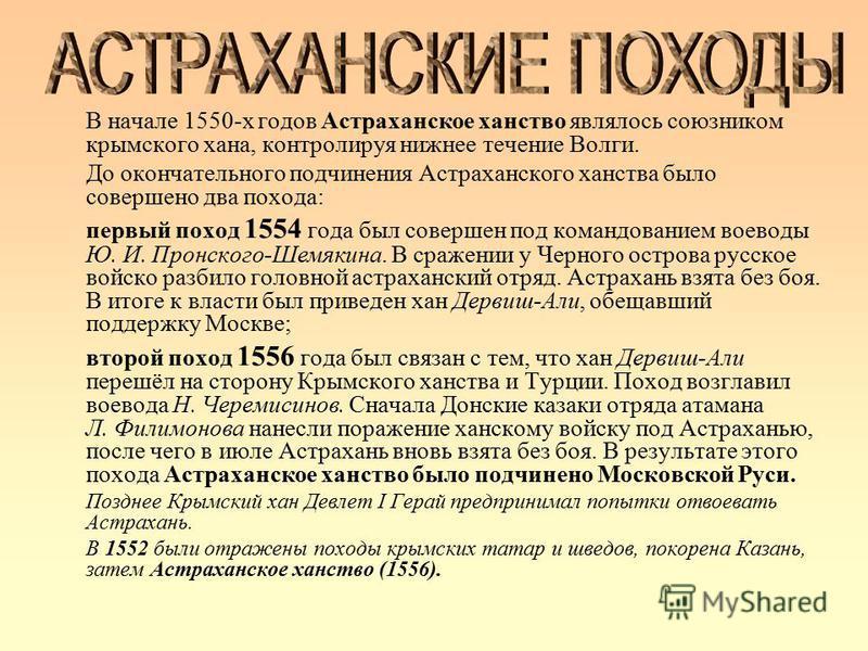 В начале 1550-х годов Астраханское ханство являлось союзником крымского хана, контролируя нижнее течение Волги. До окончательного подчинения Астраханского ханства было совершено два похода: первый поход 1554 года был совершен под командованием воевод