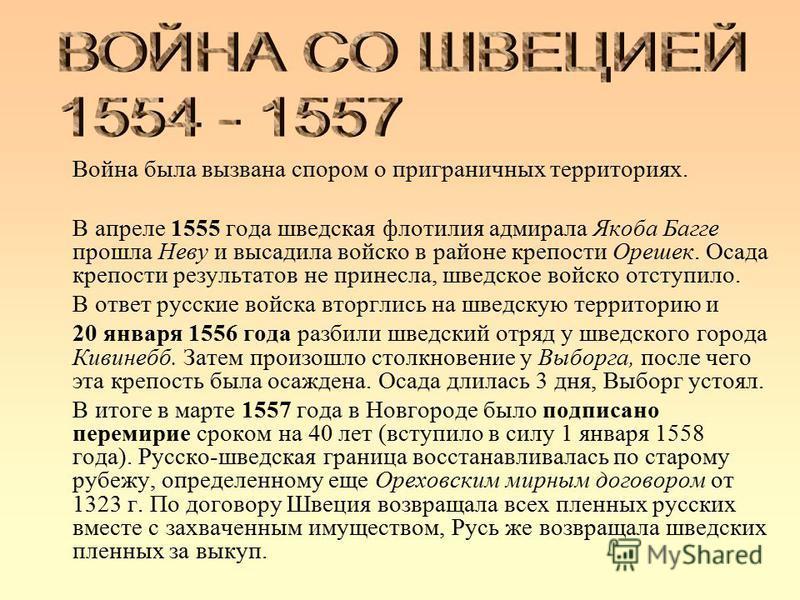 Война была вызвана спором о приграничных территориях. В апреле 1555 года шведская флотилия адмирала Якоба Багге прошла Неву и высадила войско в районе крепости Орешек. Осада крепости результатов не принесла, шведское войско отступило. В ответ русские