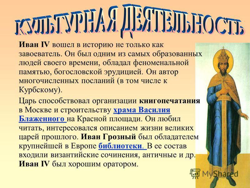 Иван IV вошел в историю не только как завоеватель. Он был одним из самых образованных людей своего времени, обладал феноменальной памятью, богословской эрудицией. Он автор многочисленных посланий (в том числе к Курбскому). Царь способствовал организа