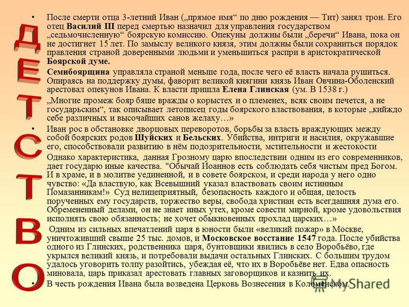После смерти отца 3-летний Иван (прямое имя по дню рождения Тит) занял трон. Его отец Василий III перед смертью назначил для управления государством седьмочисленную боярскую комиссию. Опекуны должны были береги Ивана, пока он не достигнет 15 лет. По