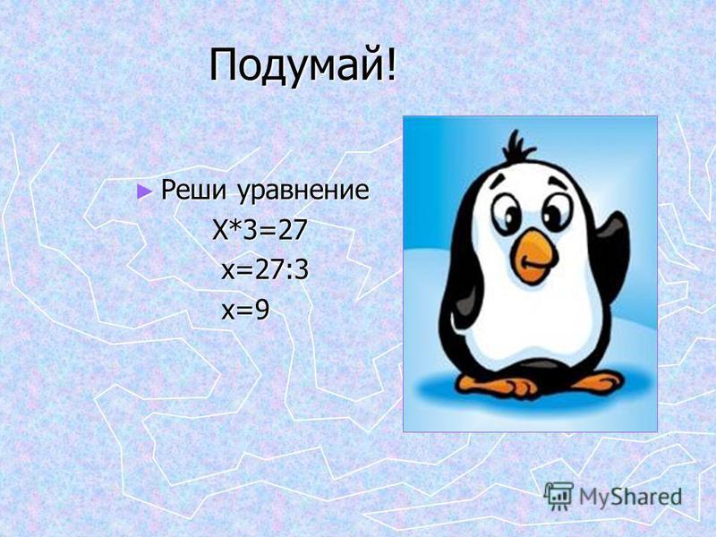 Подумай! Подумай! Реши уравнение Реши уравнение Х*3=27 Х*3=27 х=27:3 х=27:3 х=9 х=9