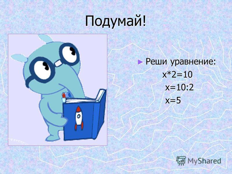 Подумай! Реши уравнение: х*2=10 х=10:2 х=5