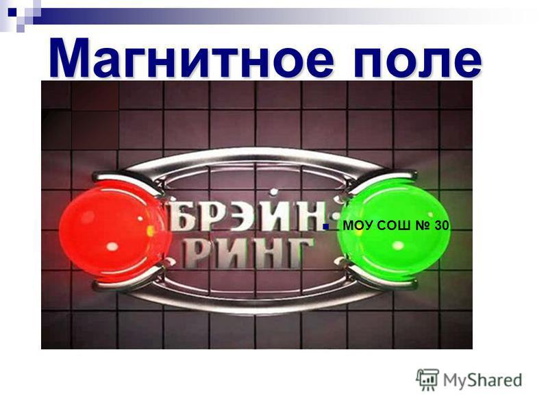 Магнитное поле МОУ СОШ 30