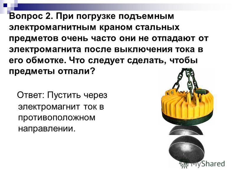 Вопрос 2. При погрузке подъемным электромагнитным краном стальных предметов очень часто они не отпадают от электромагнита после выключения тока в его обмотке. Что следует сделать, чтобы предметы отпали? Ответ: Пустить через электромагнит ток в против