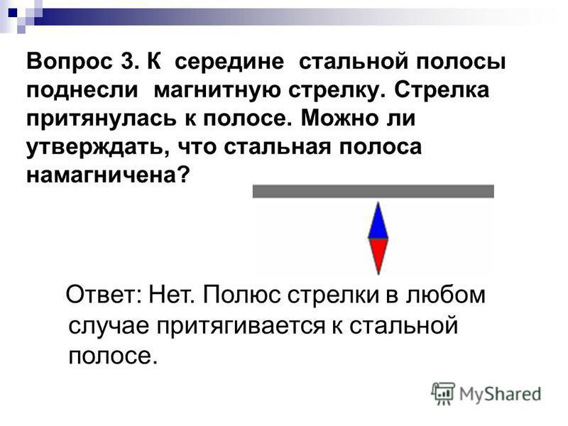 Вопрос 3. К середине стальной полосы поднесли магнитную стрелку. Стрелка притянулась к полосе. Можно ли утверждать, что стальная полоса намагничена? Ответ: Нет. Полюс стрелки в любом случае притягивается к стальной полосе.