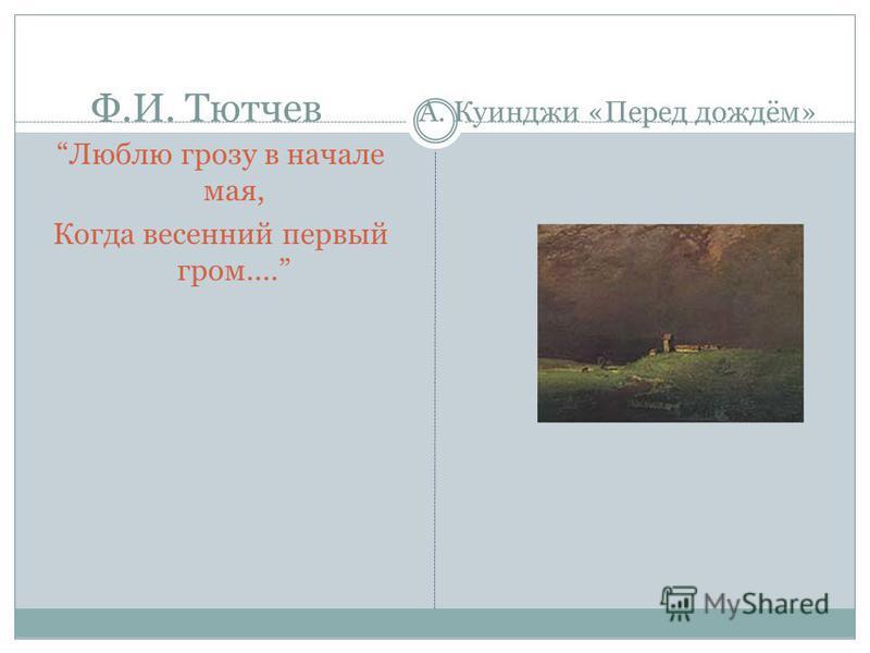 Ф.И. Тютчев А. Куинджи «Перед дождём» Люблю грозу в начале мая, Когда весенний первый гром....